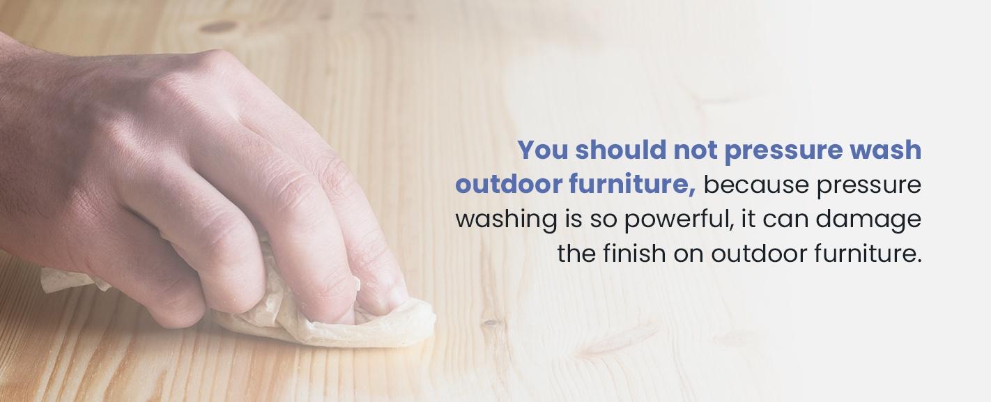 Do not pressure wash outdoor furniture
